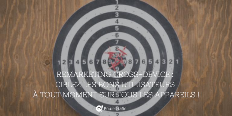Remarketing Cross-Device : ciblez les bons utilisateurs à tout moment sur tous les appareils !