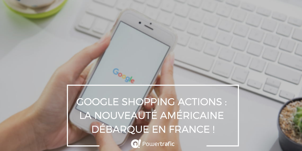 Google Shopping Actions : la nouveauté américaine débarque en France !