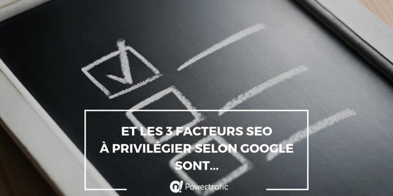 Et les 3 facteurs SEO à privilégier selon Google sont...